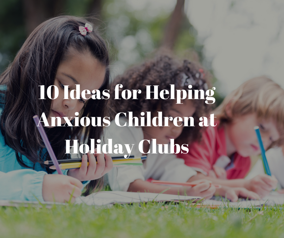 10 tips for helping your Anxious Child at Holiday Club