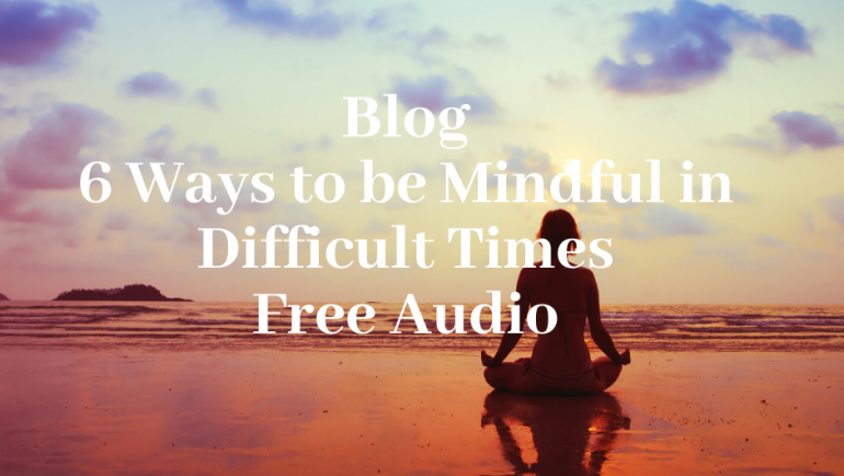 6 Ways to be Mindful in Difficult Times